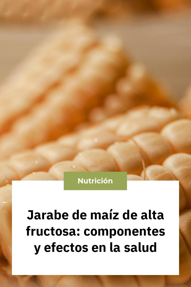 Jarabe de maíz de alta fructosa: componentes y efectos en la salud