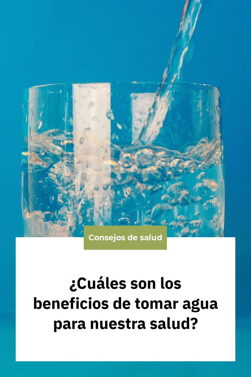 ¿Cuáles son los beneficios de tomar agua para nuestra salud?