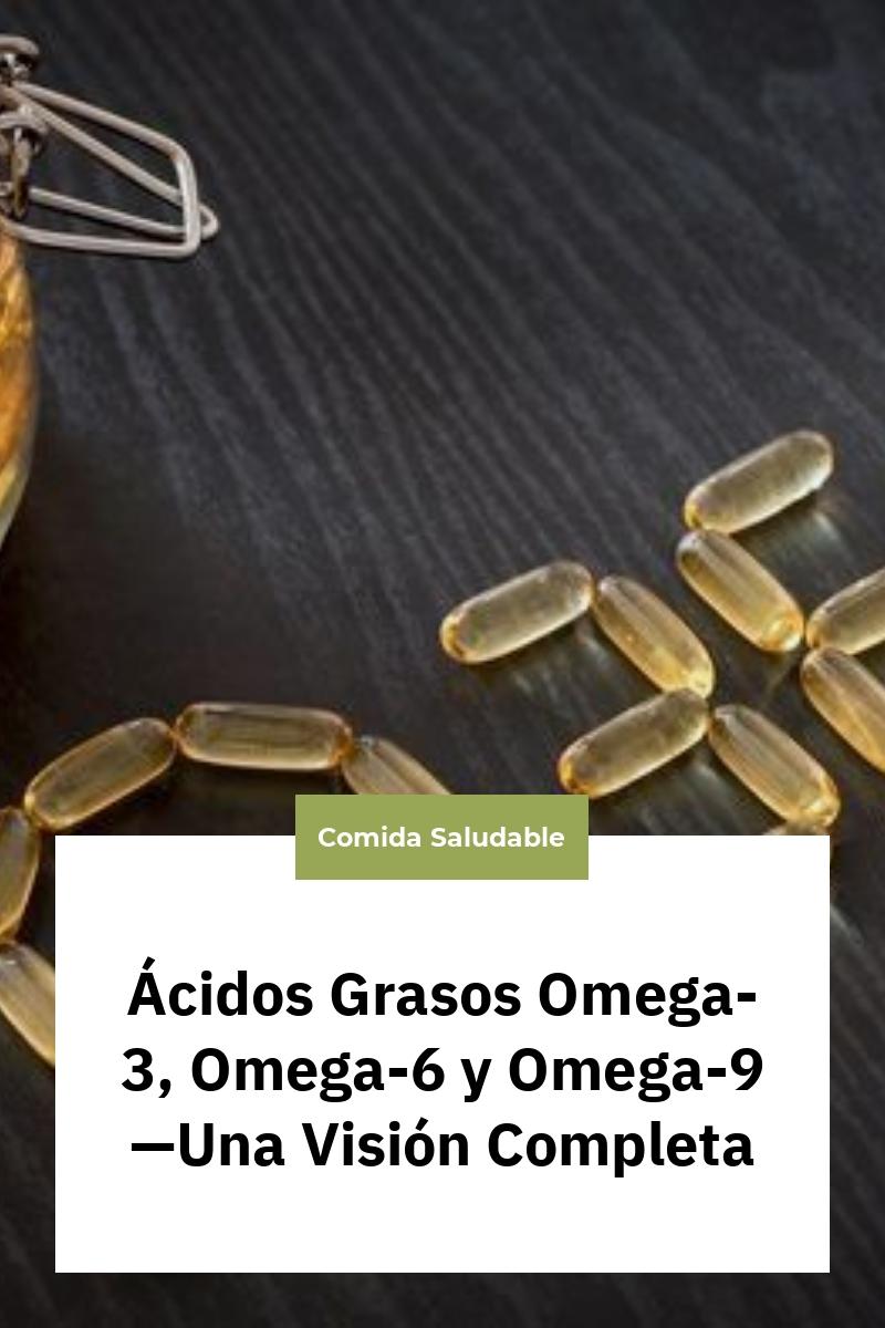Ácidos Grasos Omega-3, Omega-6 y Omega-9—Una Visión Completa