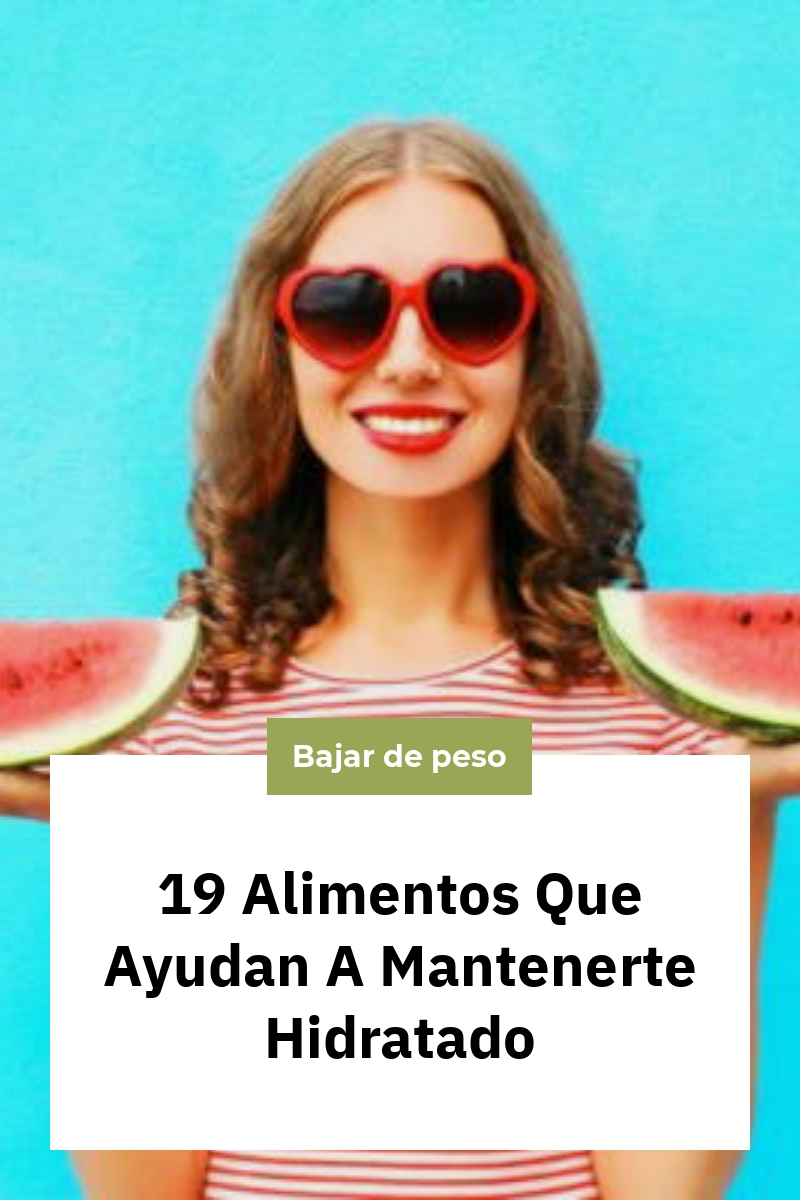 19 Alimentos Que Ayudan A Mantenerte Hidratado