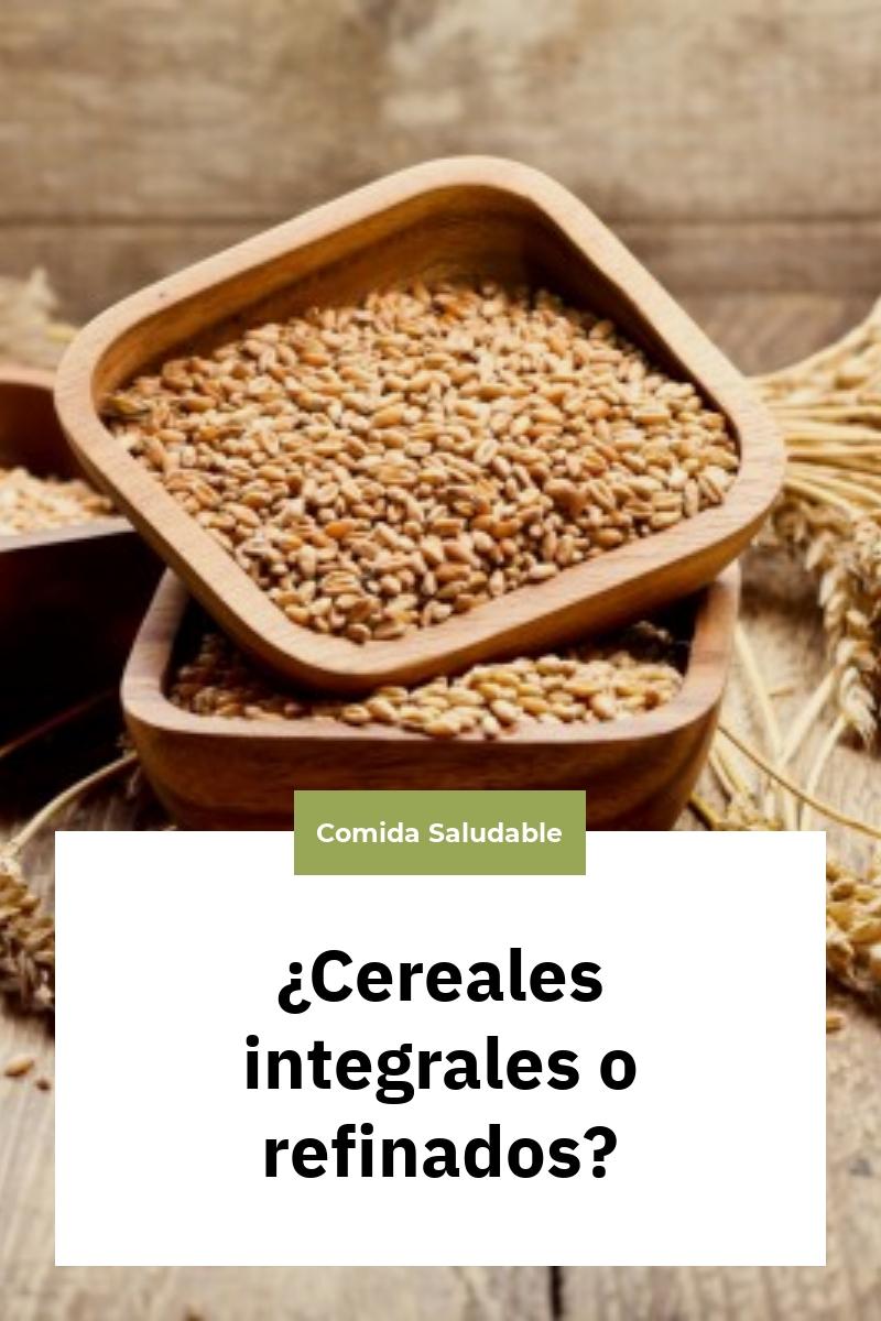 ¿Cereales integrales o refinados?